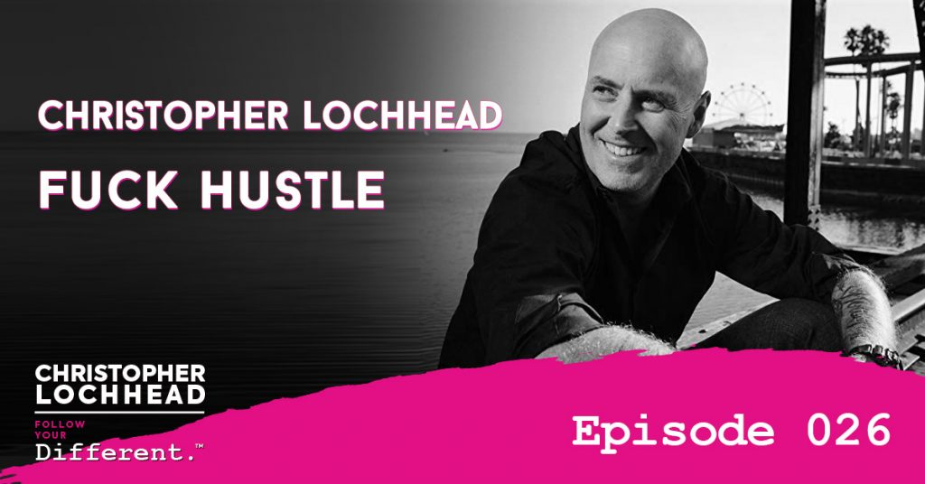 Fuck Hustle w/ Christopher Lochhead Follow Your Different™ Podcast