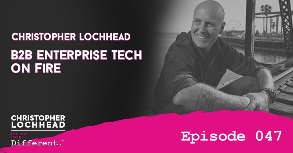 B2B Enterprise Tech On Fire with Christopher Lochhead Follow Your Different™ Podcast