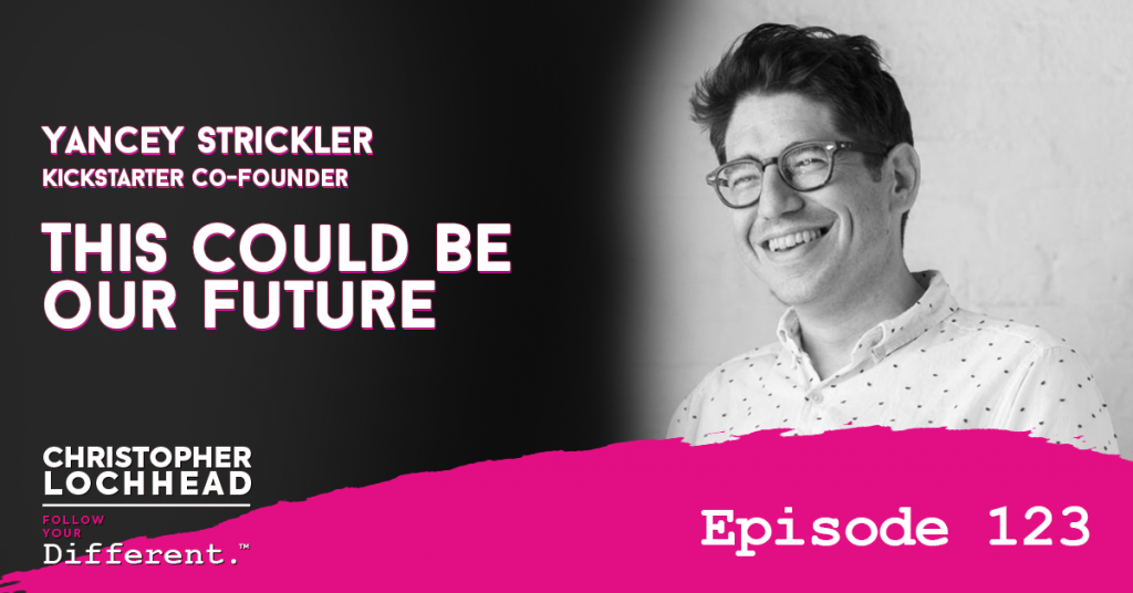 123 This Could Be Our Future w/ Yancey Strickler, Kickstarter Co-Founder