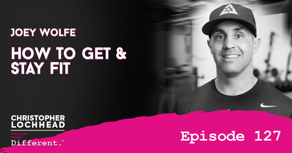 127 How To Get & Stay Fit w/ Joey Wolfe