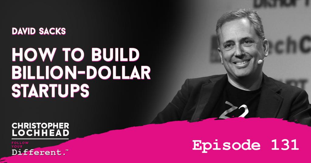 131 How to Build Billion Dollar Startups w/ David Sacks
