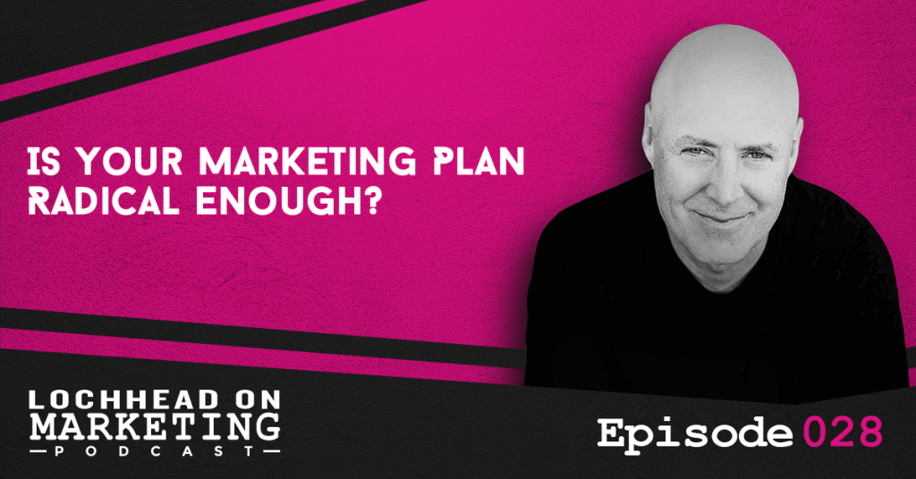 028 Is Your Marketing Plan Radical Enough?