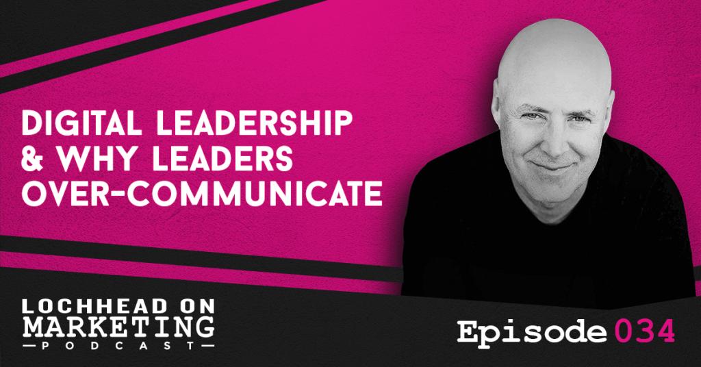 034 Digital Leadership & Why Leaders Over-Communicate