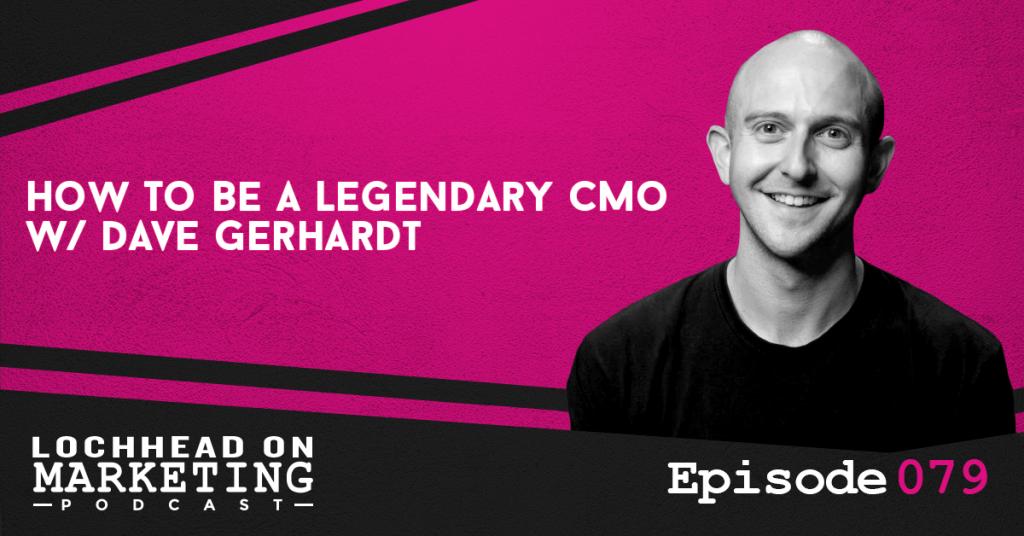 079 How To Be A Legendary CMO w/ Dave Gerhardt
