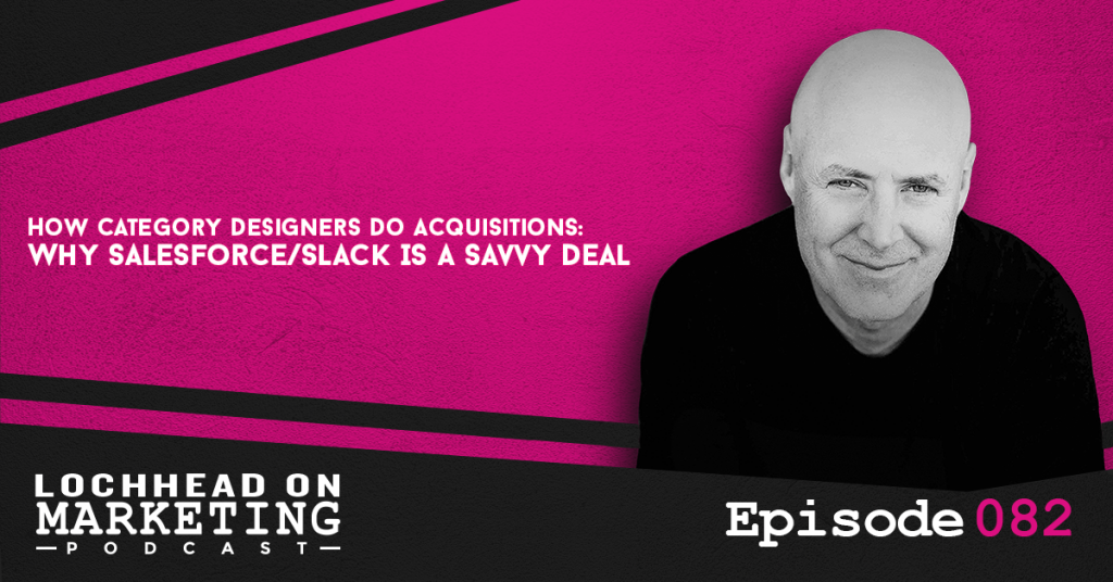 082 How Category Designers Do Acquisitions: Why Salesforce/Slack Is a Savvy Deal